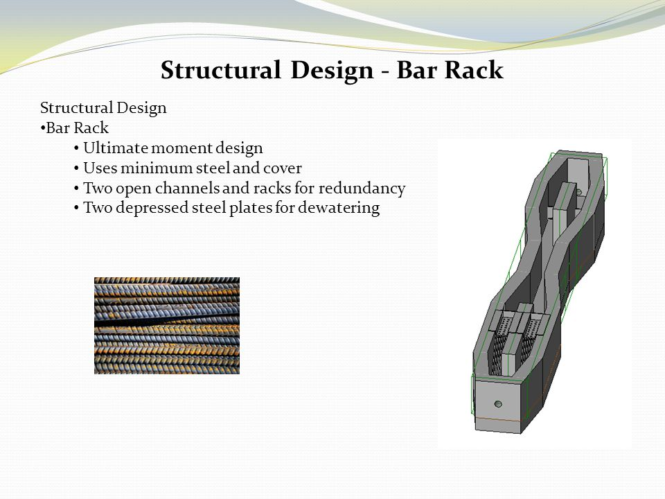 Structural Design - Bar Rack Structural Design Bar Rack Ultimate moment design Uses minimum steel and cover Two open channels and racks for redundancy