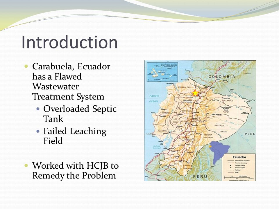 Introduction Carabuela, Ecuador has a Flawed Wastewater Treatment System Overloaded Septic Tank Failed Leaching Field Worked with HCJB to Remedy the P