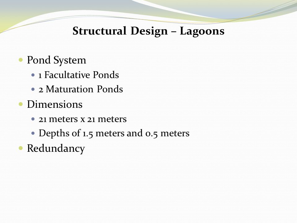 Structural Design – Lagoons Pond System 1 Facultative Ponds 2 Maturation Ponds Dimensions 21 meters x 21 meters Depths of 1.5 meters and 0.5 meters Re
