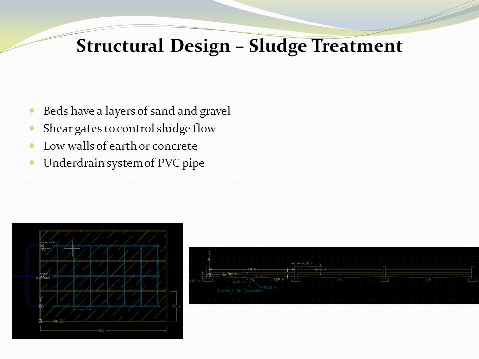 Beds have a layers of sand and gravel Shear gates to control sludge flow Low walls of earth or concrete Underdrain system of PVC pipe Structural Desig