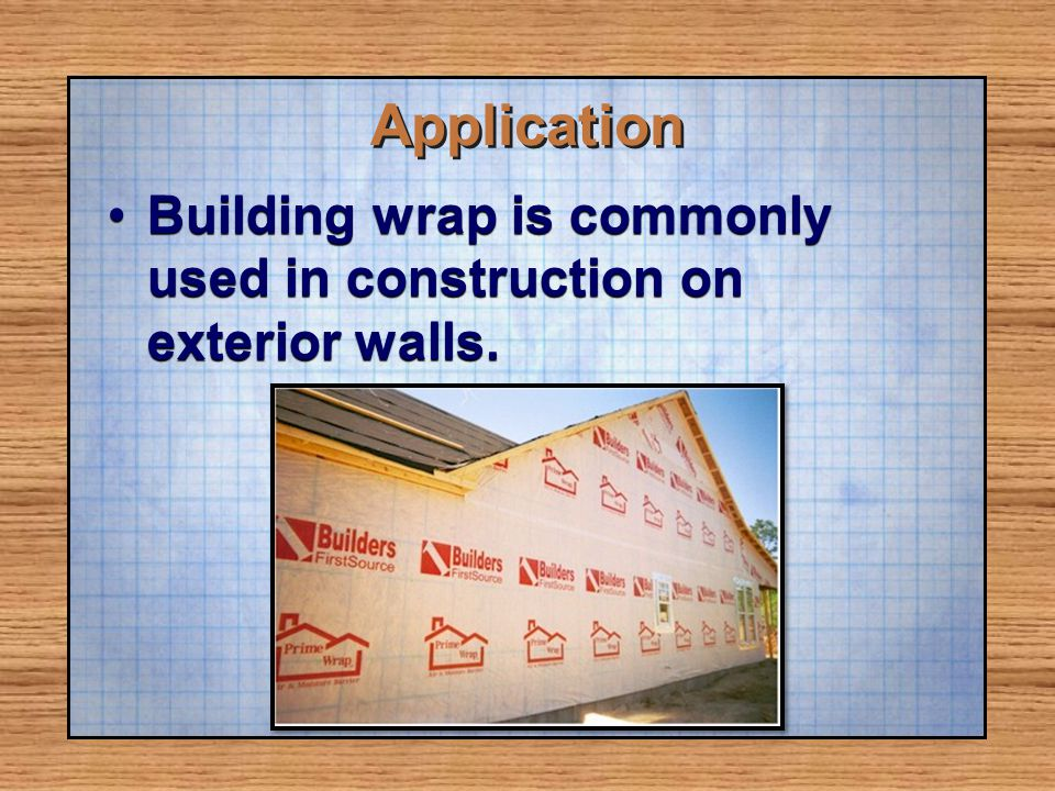 Application Building wrap is commonly used in construction on exterior walls.Building wrap is commonly used in construction on exterior walls.