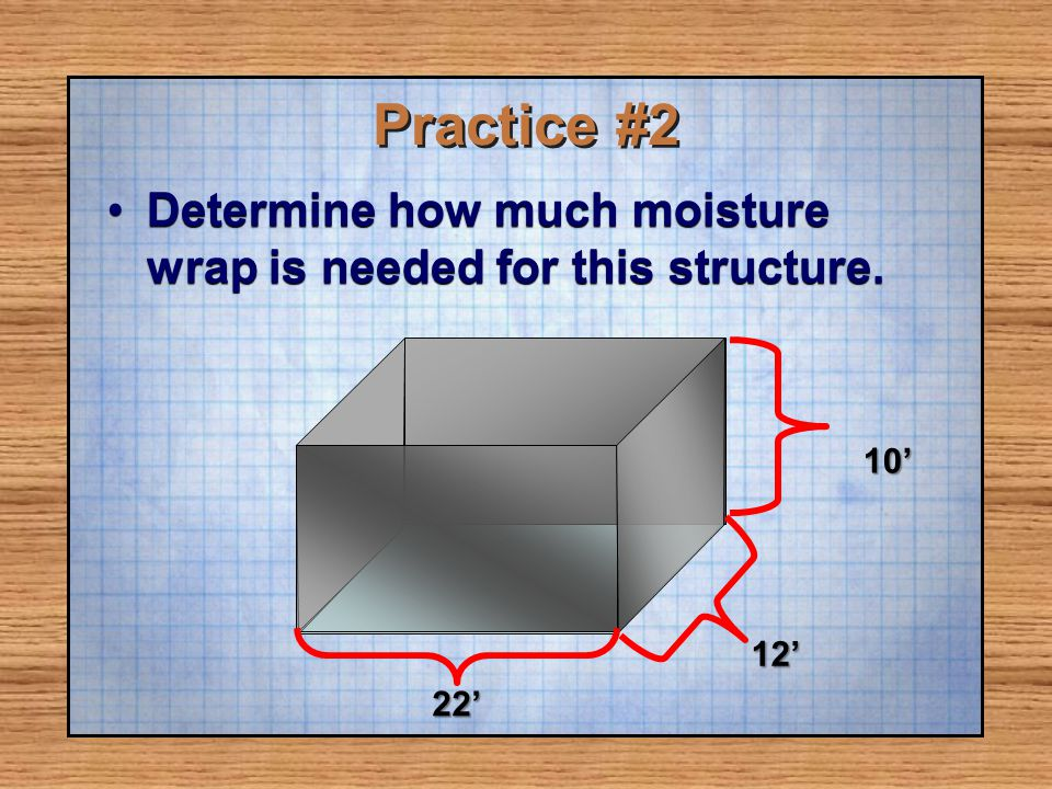 Practice #2 Determine how much moisture wrap is needed for this structure.Determine how much moisture wrap is needed for this structure. 12 10 22