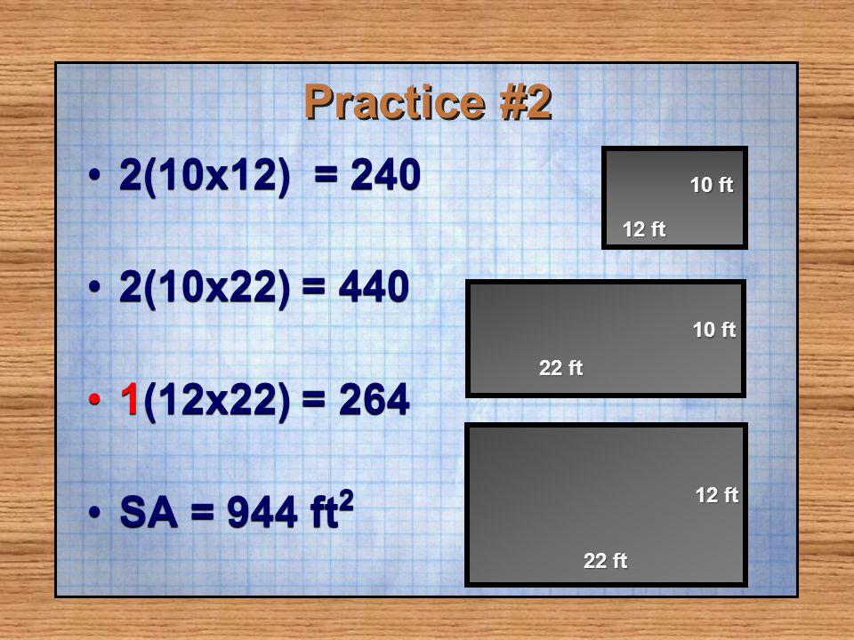 Practice #2 2(10x12) = 2402(10x12) = 240 2(10x22) = 4402(10x22) = 440 1(12x22) = 2641(12x22) = 264 SA = 944 ft 2SA = 944 ft 2 12 ft 10 ft 22 ft 10 ft