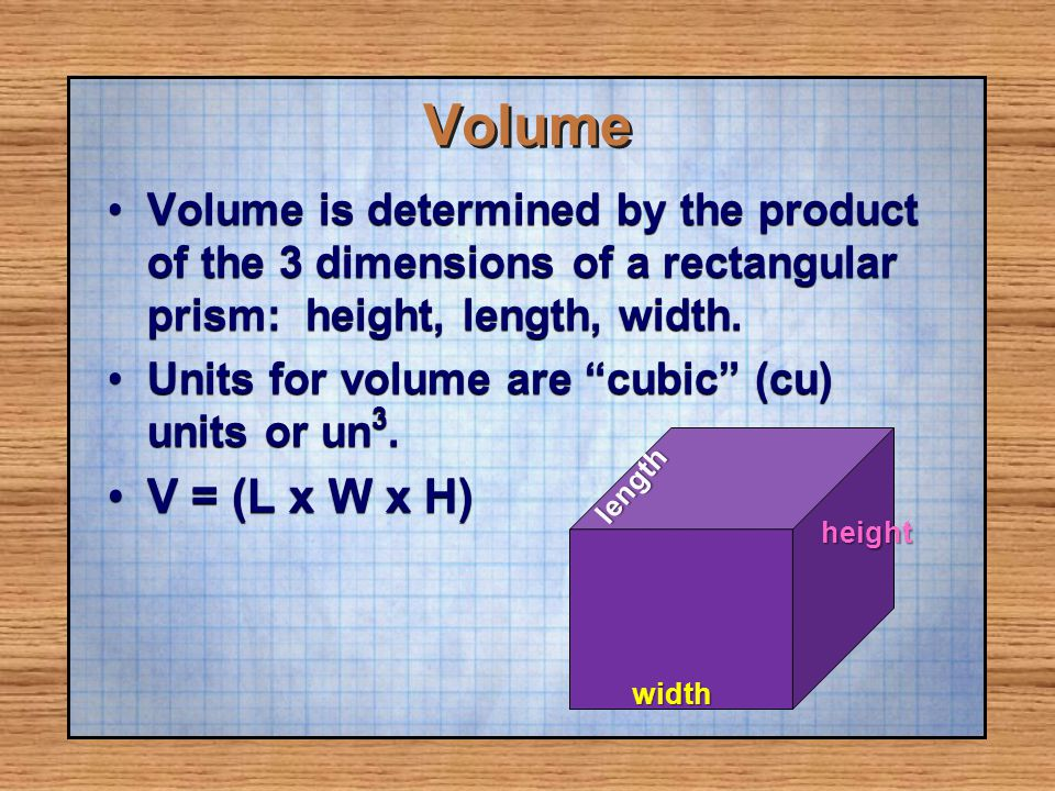 Volume Volume is determined by the product of the 3 dimensions of a rectangular prism: height, length, width.Volume is determined by the product of th