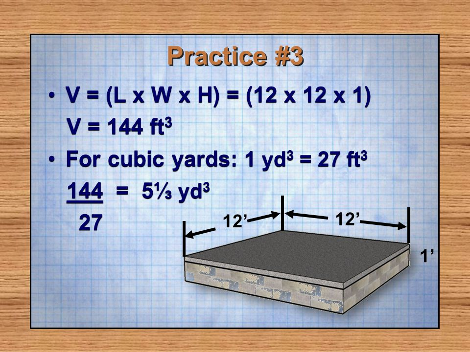 Practice #3 V = (L x W x H) = (12 x 12 x 1)V = (L x W x H) = (12 x 12 x 1) V = 144 ft 3 V = 144 ft 3 For cubic yards: 1 yd 3 = 27 ft 3For cubic yards: