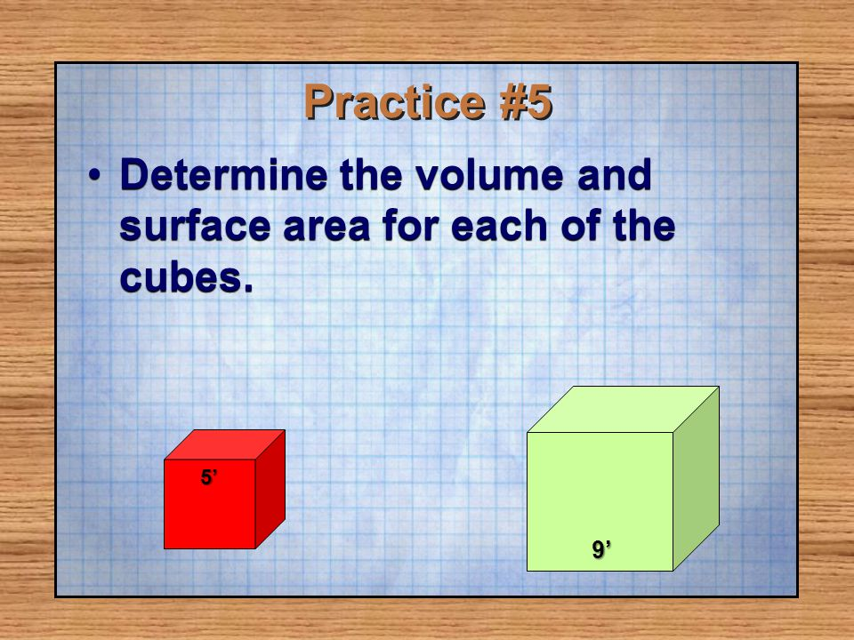 Practice #5 Determine the volume and surface area for each of the cubes.Determine the volume and surface area for each of the cubes. 5 9