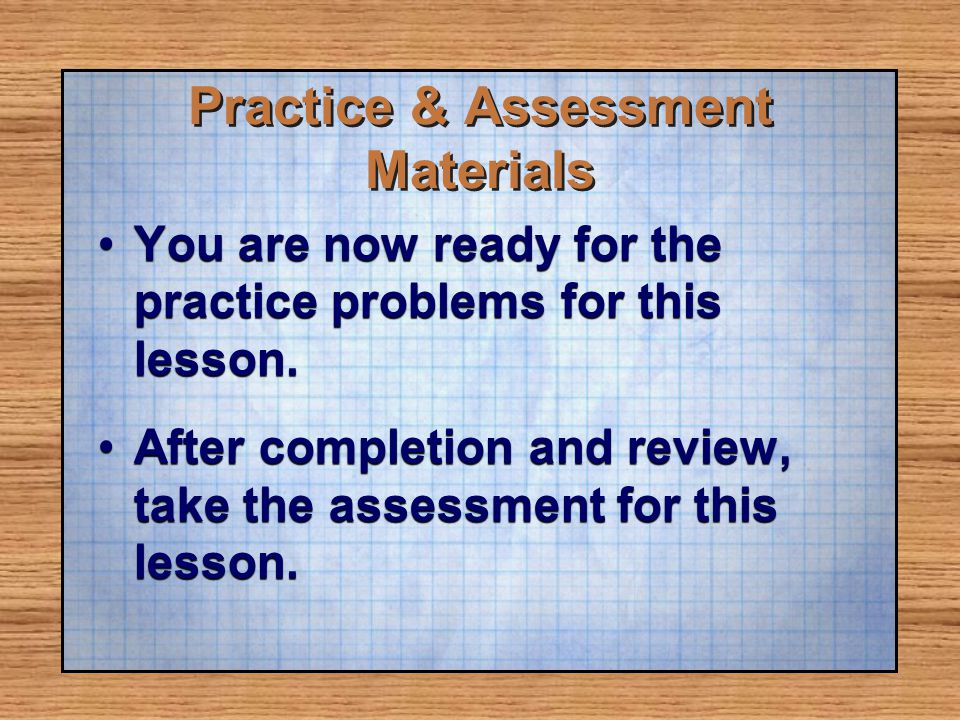 You are now ready for the practice problems for this lesson.You are now ready for the practice problems for this lesson. After completion and review,