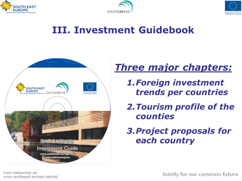 III. Investment Guidebook Three major chapters: 1.Foreign investment trends per countries 2.Tourism profile of the counties 3.Project proposals for ea