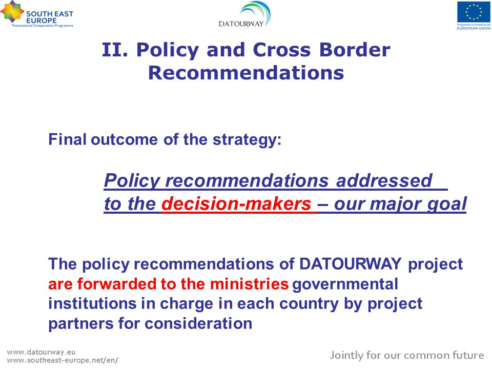 II. Policy and Cross Border Recommendations Final outcome of the strategy: Policy recommendations addressed to the decision-makers – our major goal Th