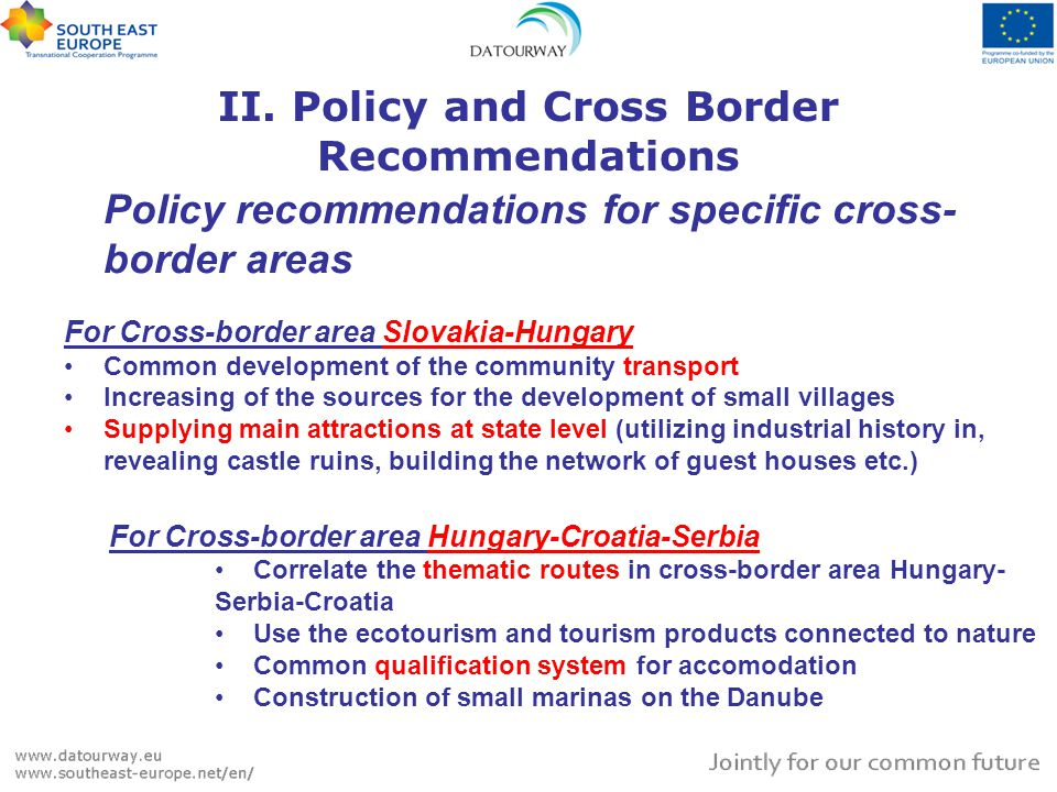 Policy recommendations for specific cross- border areas For Cross-border area Slovakia-Hungary Common development of the community transport Increasing of the sources for the development of small villages Supplying main attractions at state level (utilizing industrial history in, revealing castle ruins, building the network of guest houses etc.) II.