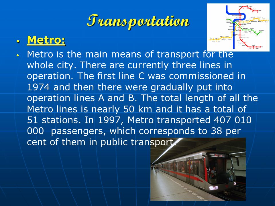 Transportation Metro: Metro: Metro is the main means of transport for the whole city. There are currently three lines in operation. The first line C w