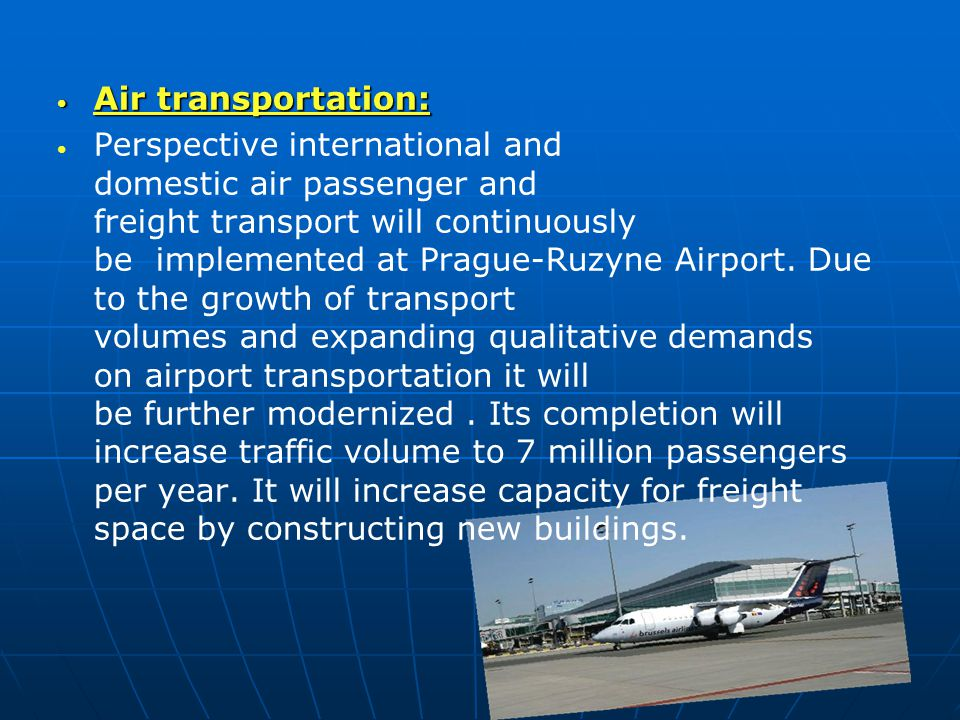 Air transportation: Air transportation: Perspective international and domestic air passenger and freight transport will continuously be implemented at Prague-Ruzyne Airport.
