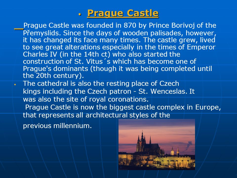 Prague Castle Prague Castle Prague Castle was founded in 870 by Prince Borivoj of the Přemyslids. Since the days of wooden palisades, however, it has