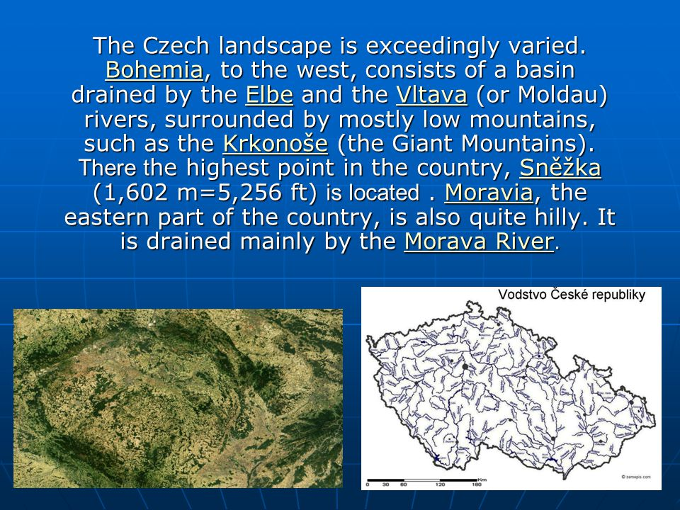The Czech landscape is exceedingly varied. Bohemia, to the west, consists of a basin drained by the Elbe and the Vltava (or Moldau) rivers, surrounded
