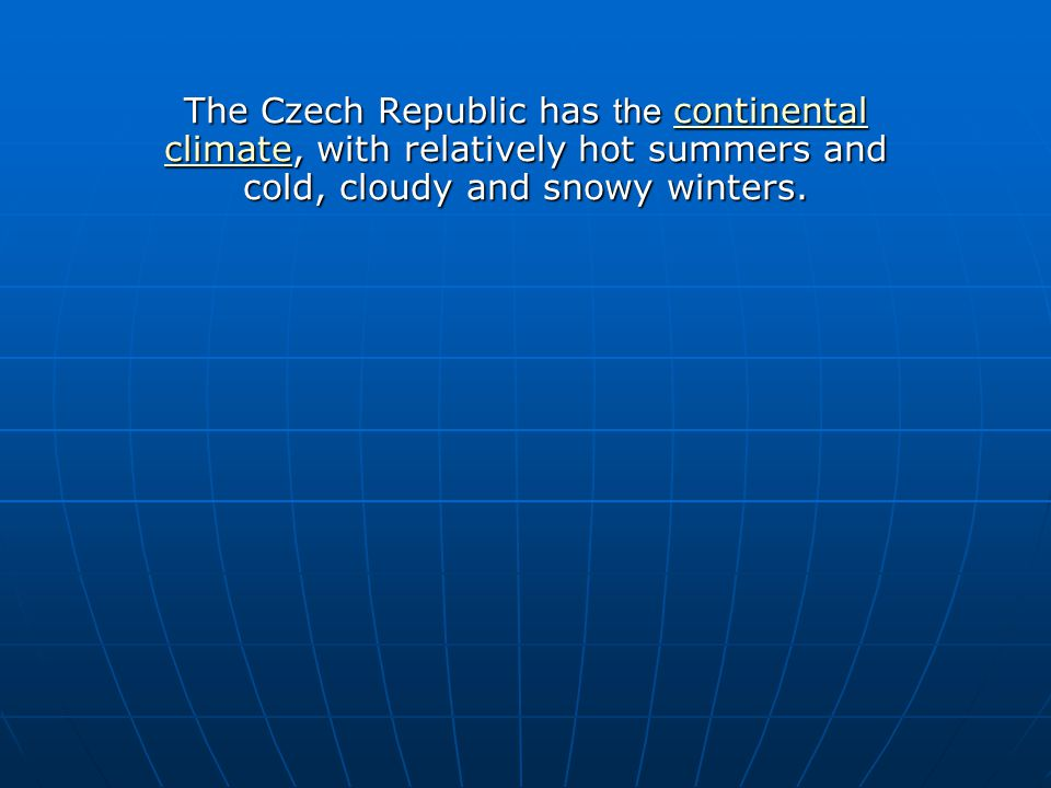 The Czech Republic has the continental climate, with relatively hot summers and cold, cloudy and snowy winters. continental climatecontinental climate