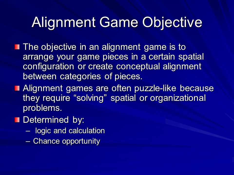 Alignment Game Objective The objective in an alignment game is to arrange your game pieces in a certain spatial configuration or create conceptual ali