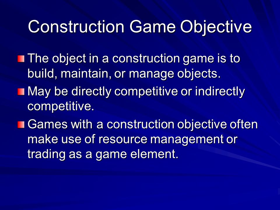 Construction Game Objective The object in a construction game is to build, maintain, or manage objects. May be directly competitive or indirectly comp