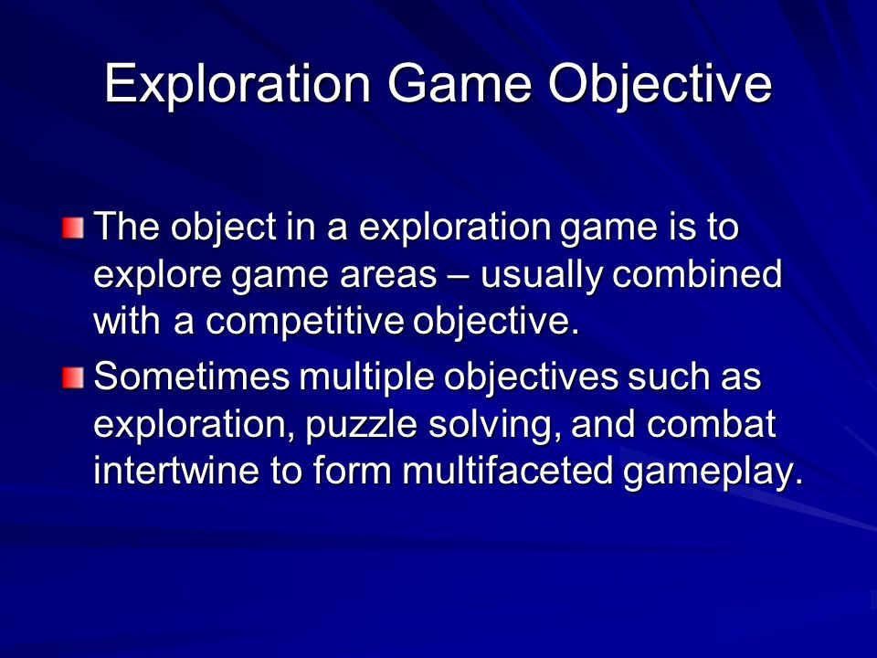 Exploration Game Objective The object in a exploration game is to explore game areas – usually combined with a competitive objective. Sometimes multip