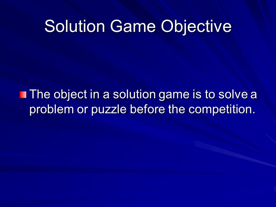 Solution Game Objective The object in a solution game is to solve a problem or puzzle before the competition.