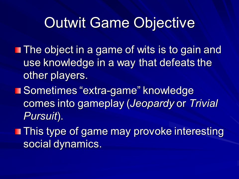 Outwit Game Objective The object in a game of wits is to gain and use knowledge in a way that defeats the other players. Sometimes extra-game knowledg