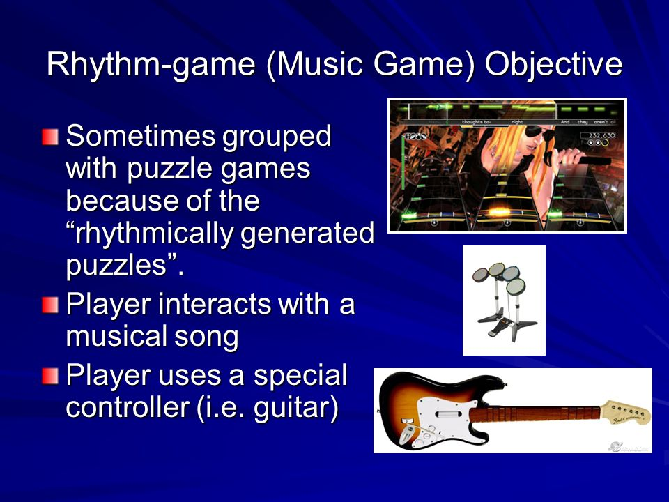 Rhythm-game (Music Game) Objective Sometimes grouped with puzzle games because of the rhythmically generated puzzles. Player interacts with a musical