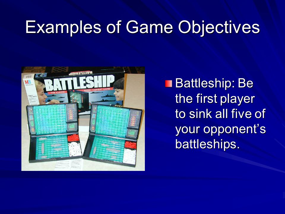 Examples of Game Objectives Battleship: Be the first player to sink all five of your opponents battleships.