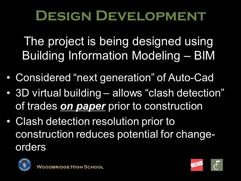 Woodbridge High School The project is being designed using Building Information Modeling – BIM Considered next generation of Auto-CadConsidered next generation of Auto-Cad 3D virtual building – allows clash detection of trades on paper prior to construction3D virtual building – allows clash detection of trades on paper prior to construction Clash detection resolution prior to construction reduces potential for change- ordersClash detection resolution prior to construction reduces potential for change- orders Design Development