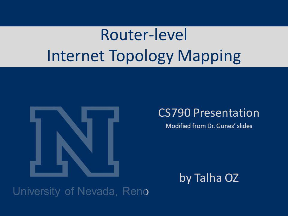 University of Nevada, Reno Router-level Internet Topology Mapping CS790 Presentation Modified from Dr.