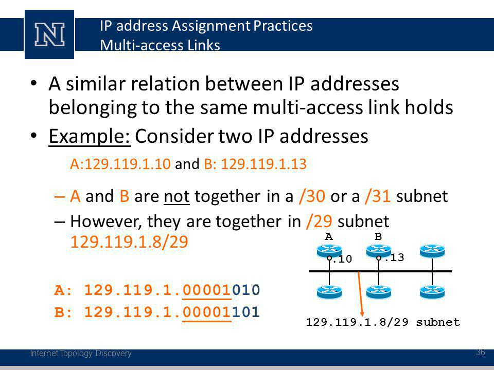 IP address Assignment Practices Multi-access Links A similar relation between IP addresses belonging to the same multi-access link holds Example: Consider two IP addresses A:129.119.1.10 and B: 129.119.1.13 – A and B are not together in a /30 or a /31 subnet – However, they are together in /29 subnet 129.119.1.8/29 A: 129.119.1.00001010 B: 129.119.1.00001101 Internet Topology Discovery 36 AB.10.13 129.119.1.8/29 subnet