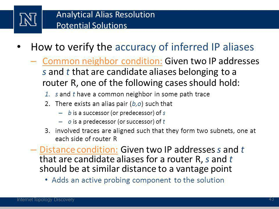 Analytical Alias Resolution Potential Solutions How to verify the accuracy of inferred IP aliases – Common neighbor condition: Given two IP addresses s and t that are candidate aliases belonging to a router R, one of the following cases should hold: 1.s and t have a common neighbor in some path trace 2.There exists an alias pair (b,o) such that – b is a successor (or predecessor) of s – o is a predecessor (or successor) of t 3.involved traces are aligned such that they form two subnets, one at each side of router R – Distance condition: Given two IP addresses s and t that are candidate aliases for a router R, s and t should be at similar distance to a vantage point Adds an active probing component to the solution Internet Topology Discovery 43