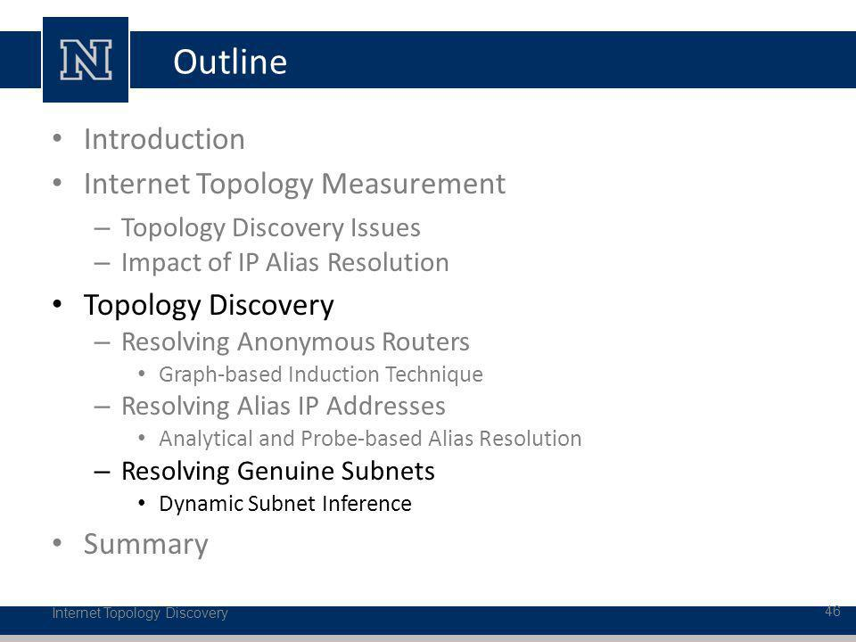 Outline Introduction Internet Topology Measurement – Topology Discovery Issues – Impact of IP Alias Resolution Topology Discovery – Resolving Anonymous Routers Graph-based Induction Technique – Resolving Alias IP Addresses Analytical and Probe-based Alias Resolution – Resolving Genuine Subnets Dynamic Subnet Inference Summary Internet Topology Discovery 46
