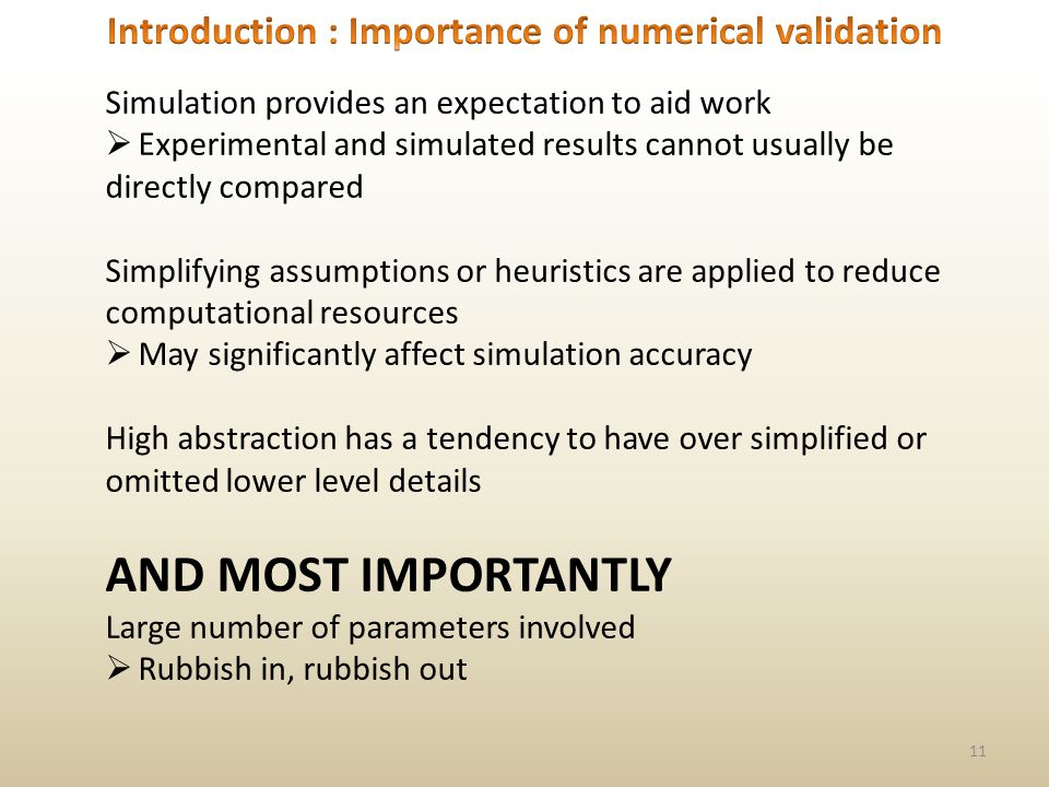 11 Simulation provides an expectation to aid work Experimental and simulated results cannot usually be directly compared Simplifying assumptions or heuristics are applied to reduce computational resources May significantly affect simulation accuracy High abstraction has a tendency to have over simplified or omitted lower level details AND MOST IMPORTANTLY Large number of parameters involved Rubbish in, rubbish out