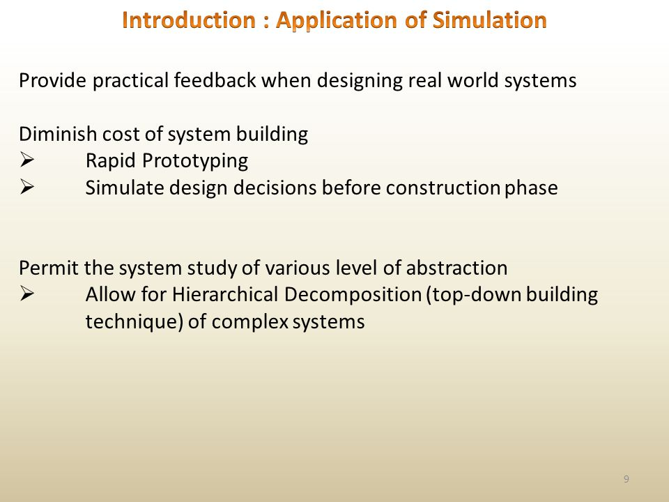 9 Provide practical feedback when designing real world systems Diminish cost of system building Rapid Prototyping Simulate design decisions before construction phase Permit the system study of various level of abstraction Allow for Hierarchical Decomposition (top-down building technique) of complex systems