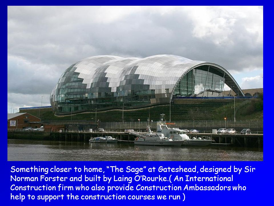 Something closer to home, The Sage at Gateshead, designed by Sir Norman Forster and built by Laing ORourke.( An International Construction firm who also provide Construction Ambassadors who help to support the construction courses we run )