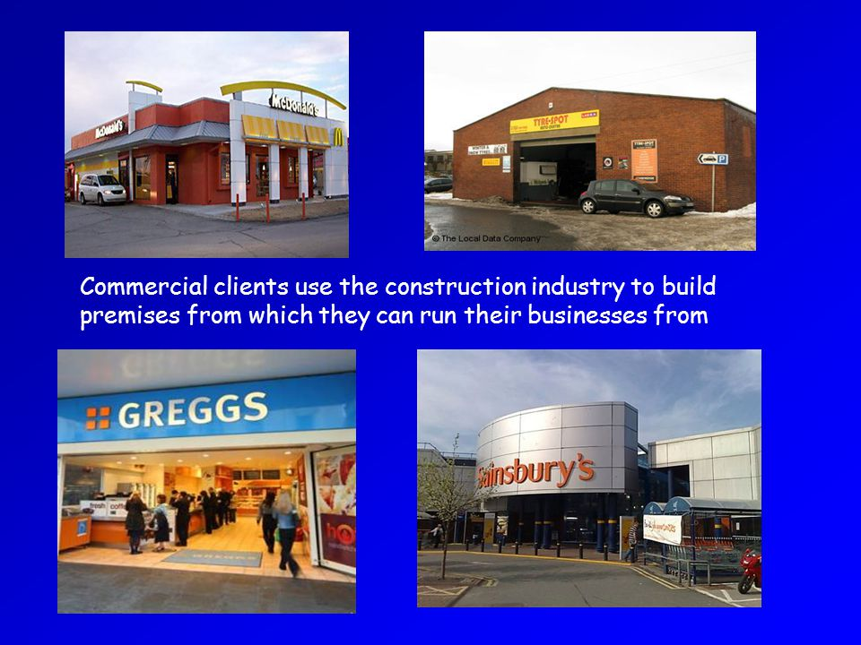 Commercial clients use the construction industry to build premises from which they can run their businesses from