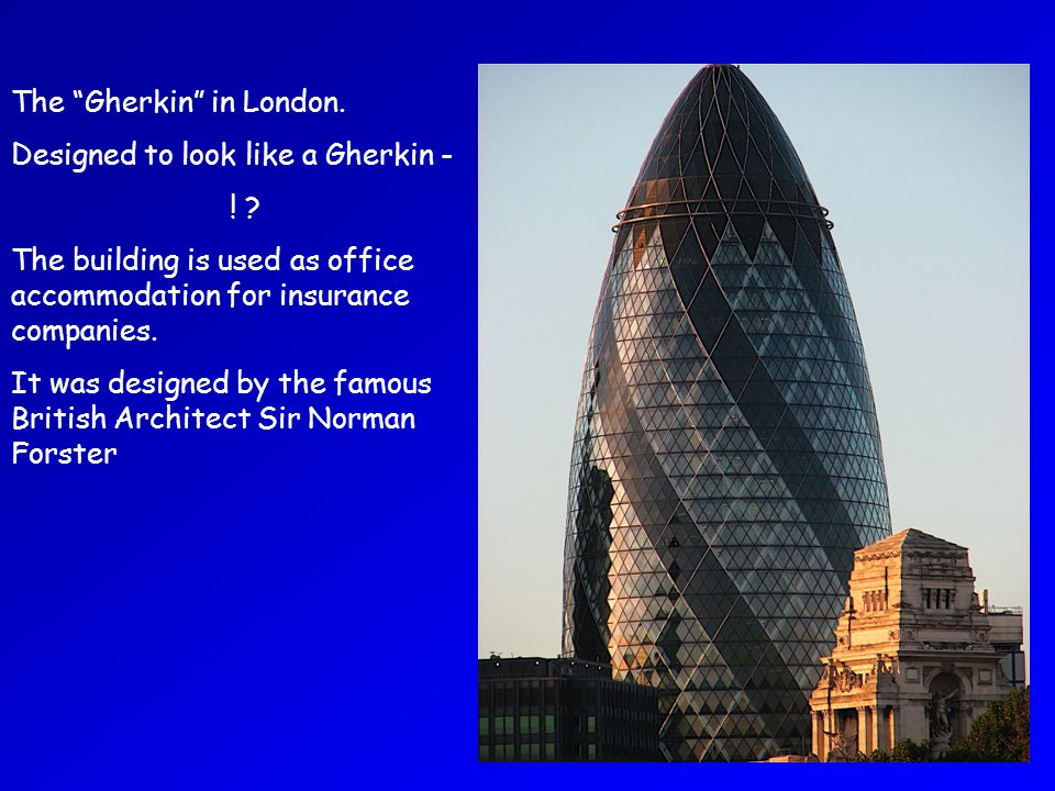 The Gherkin in London. Designed to look like a Gherkin - ! ? The building is used as office accommodation for insurance companies. It was designed by