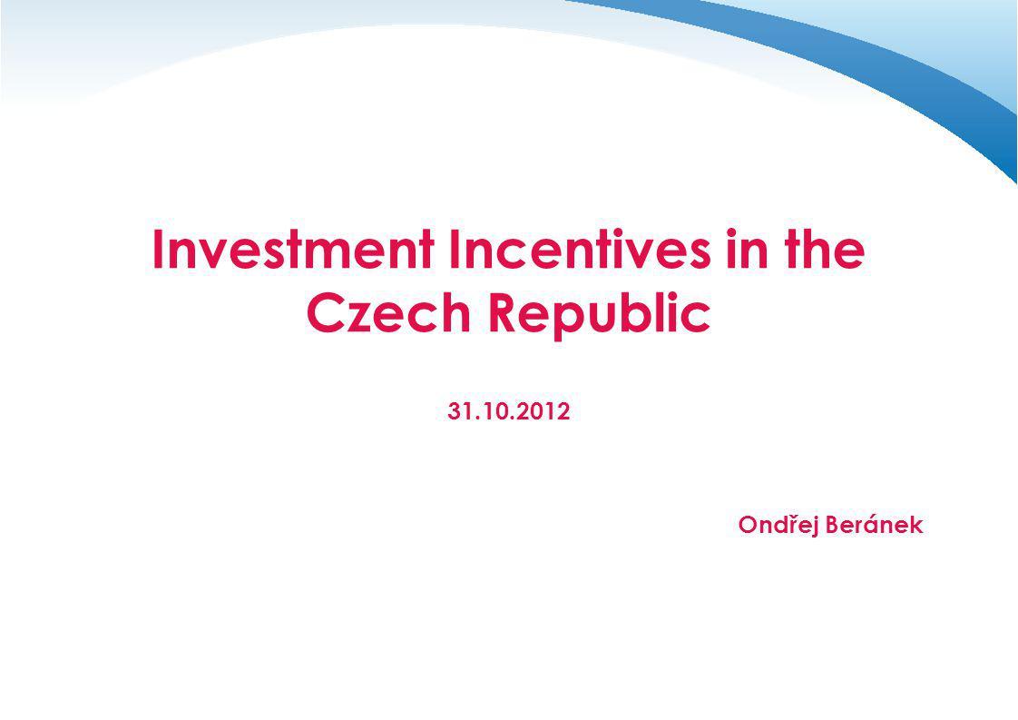 Investment Incentives in the Czech Republic 31.10.2012 Ondřej Beránek