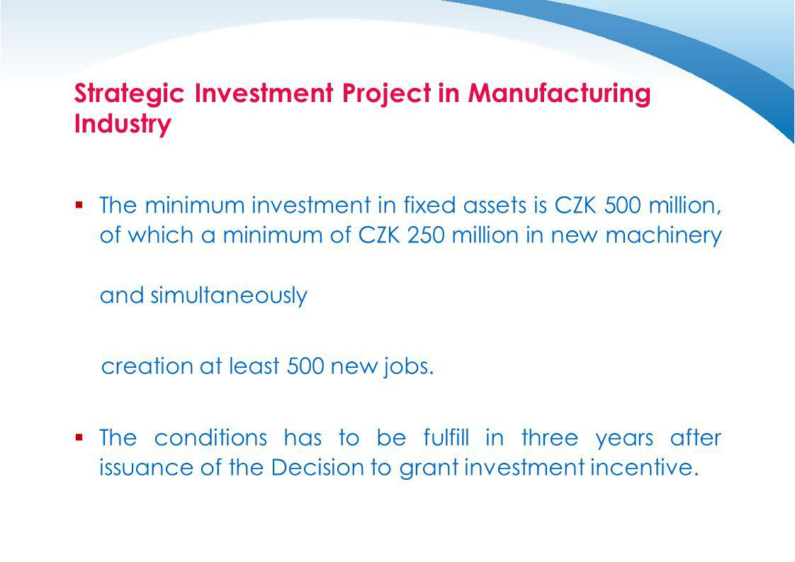 Strategic Investment Project in Manufacturing Industry The minimum investment in fixed assets is CZK 500 million, of which a minimum of CZK 250 millio