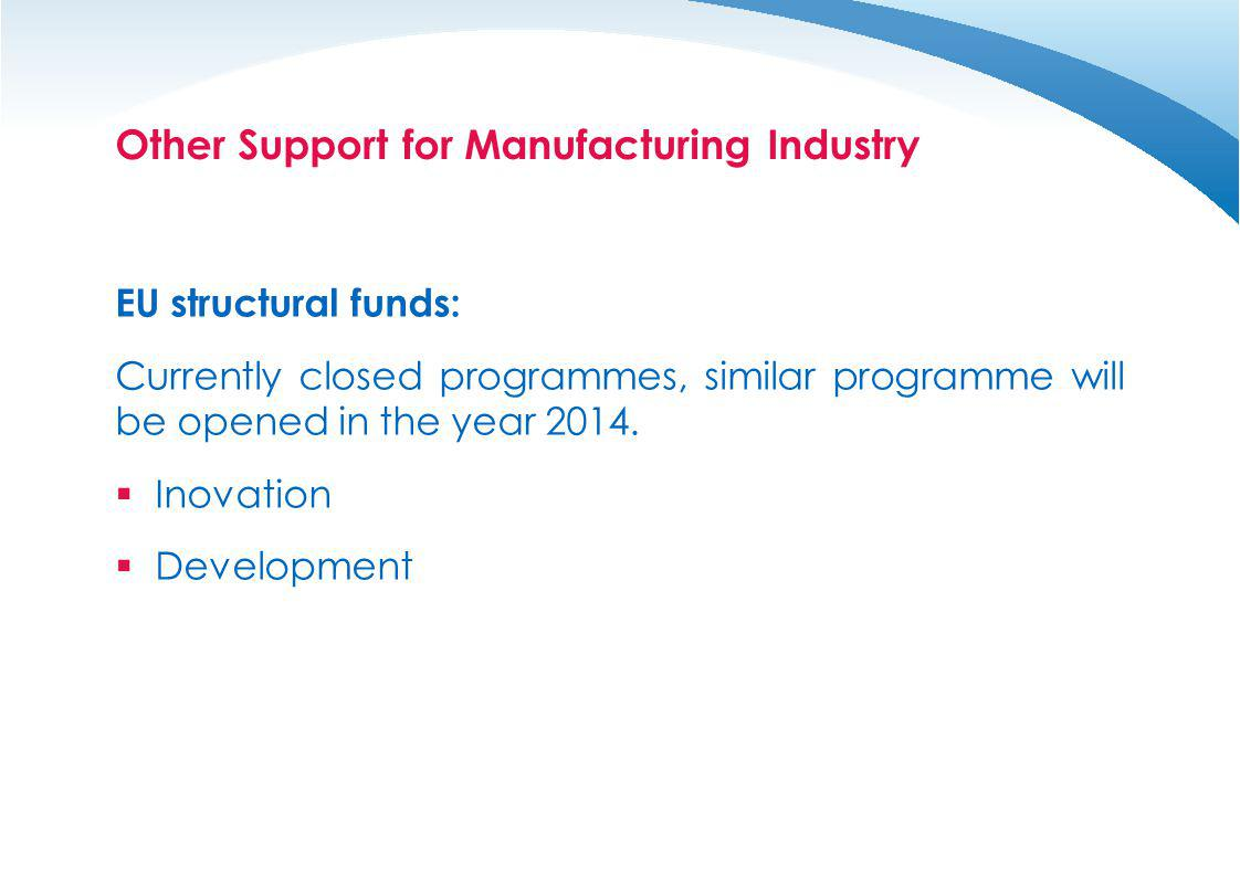 Other Support for Manufacturing Industry EU structural funds: Currently closed programmes, similar programme will be opened in the year 2014. Inovatio