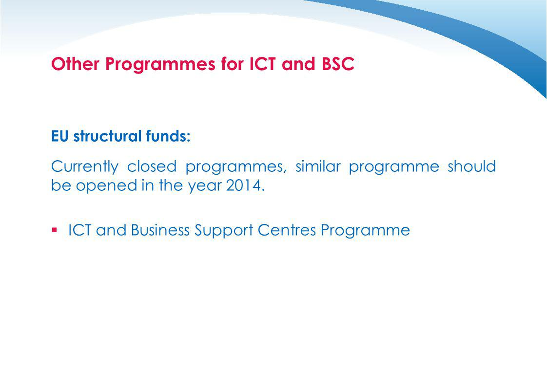Other Programmes for ICT and BSC EU structural funds: Currently closed programmes, similar programme should be opened in the year 2014. ICT and Busine