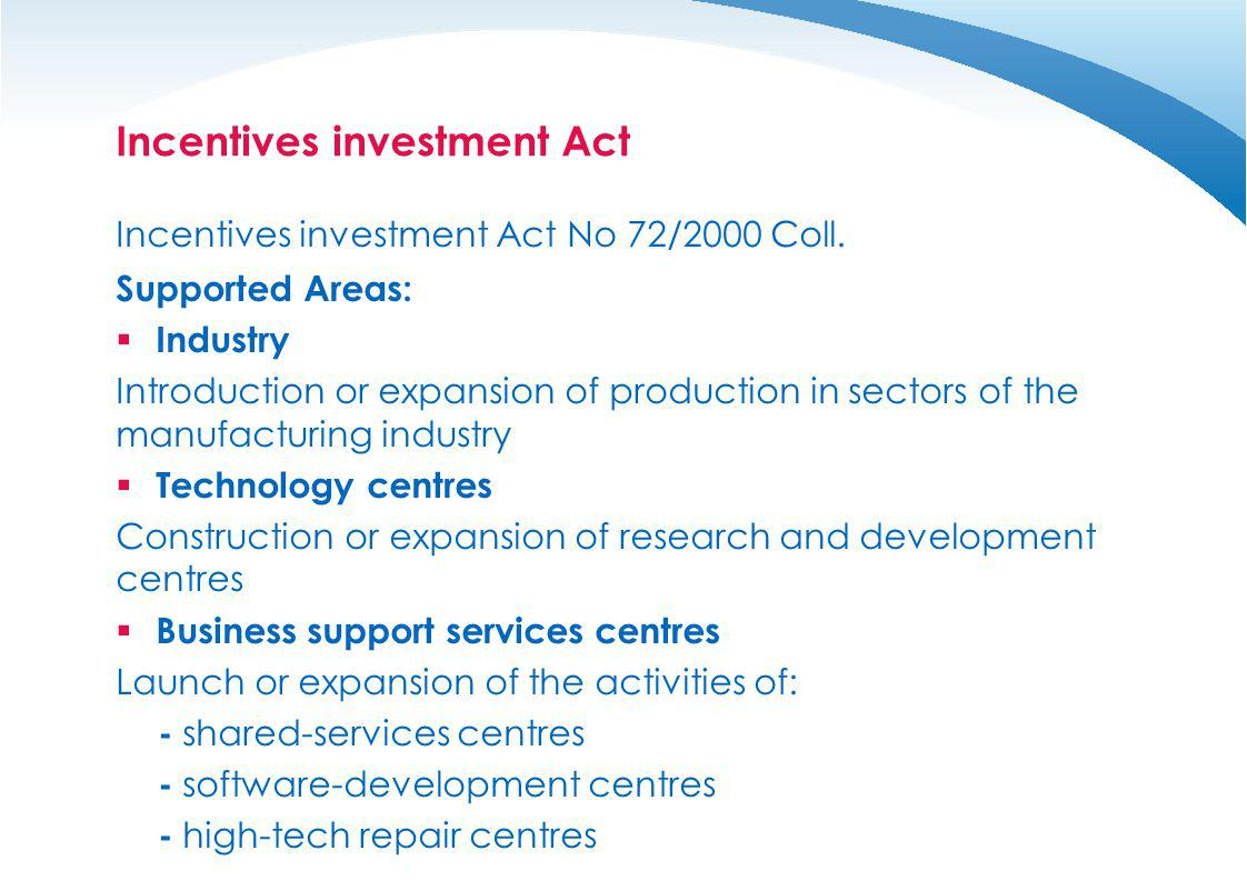 Incentives investment Act Incentives investment Act No 72/2000 Coll. Supported Areas: Industry Introduction or expansion of production in sectors of t