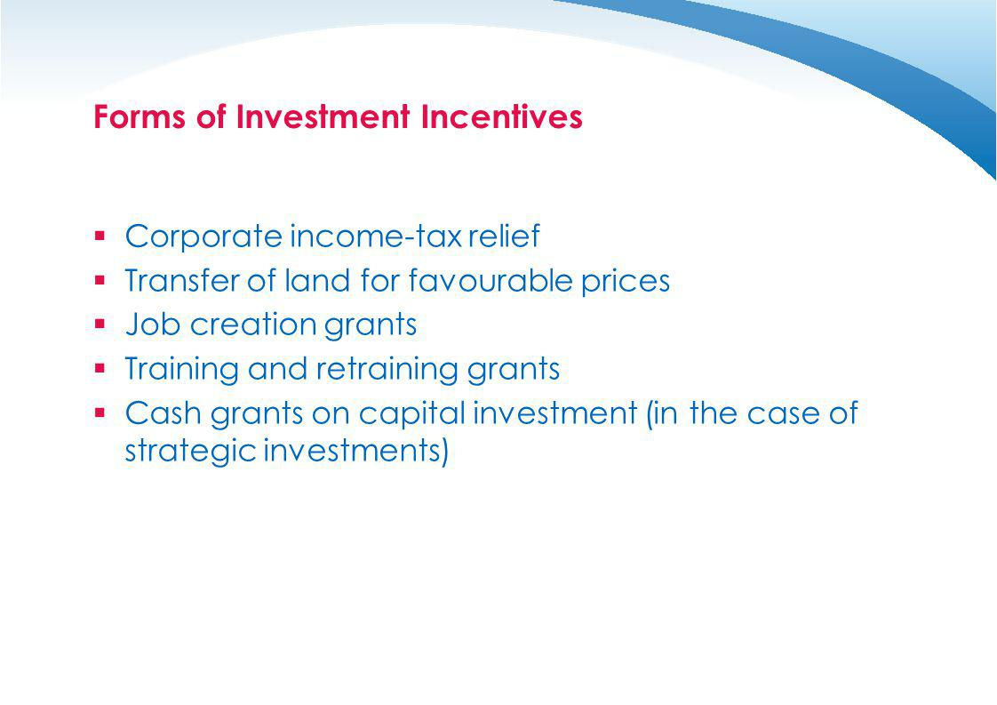 Forms of Investment Incentives Corporate income-tax relief Transfer of land for favourable prices Job creation grants Training and retraining grants C