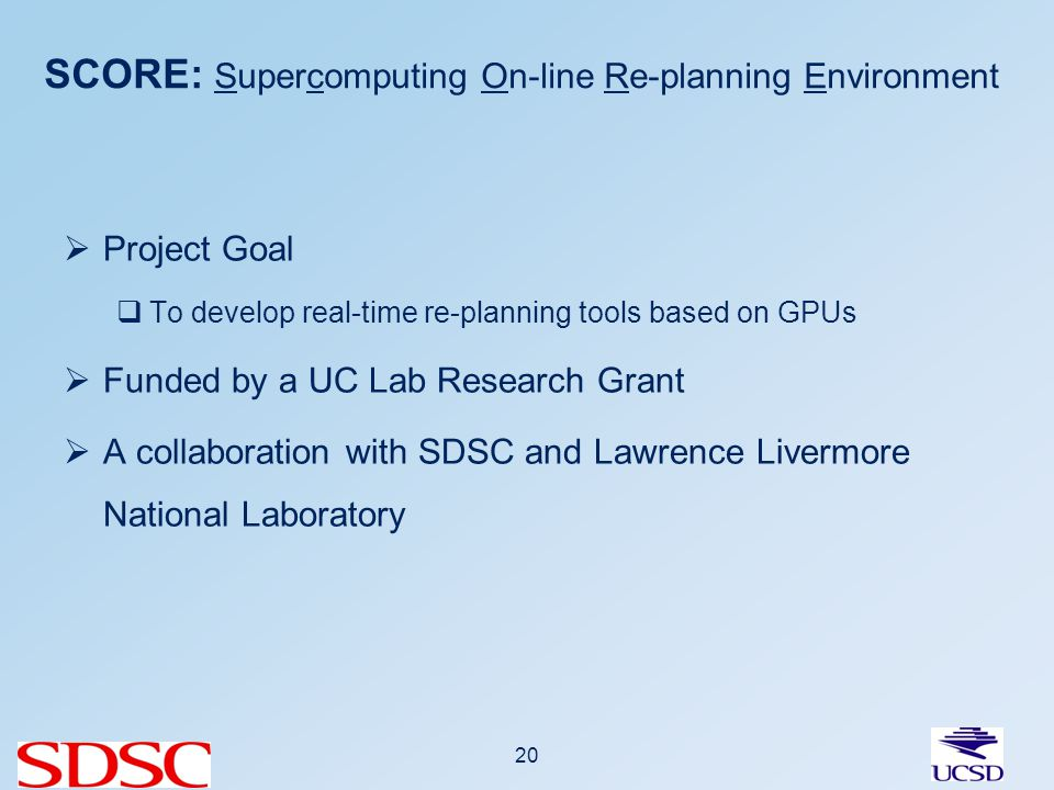 SCORE: Supercomputing On-line Re-planning Environment Project Goal To develop real-time re-planning tools based on GPUs Funded by a UC Lab Research Grant A collaboration with SDSC and Lawrence Livermore National Laboratory 20