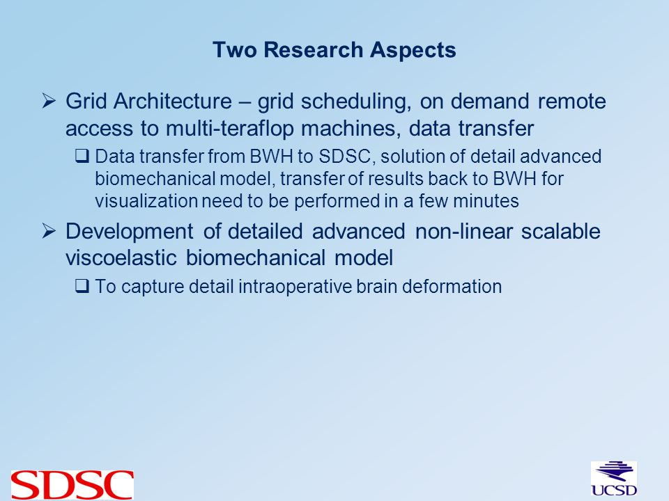 Two Research Aspects Grid Architecture – grid scheduling, on demand remote access to multi-teraflop machines, data transfer Data transfer from BWH to SDSC, solution of detail advanced biomechanical model, transfer of results back to BWH for visualization need to be performed in a few minutes Development of detailed advanced non-linear scalable viscoelastic biomechanical model To capture detail intraoperative brain deformation