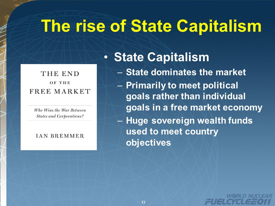 13 The rise of State Capitalism State Capitalism –State dominates the market –Primarily to meet political goals rather than individual goals in a free market economy –Huge sovereign wealth funds used to meet country objectives