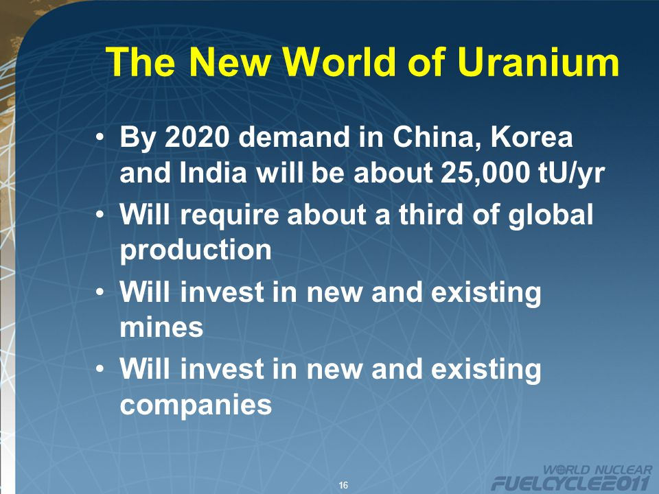 16 The New World of Uranium By 2020 demand in China, Korea and India will be about 25,000 tU/yr Will require about a third of global production Will invest in new and existing mines Will invest in new and existing companies