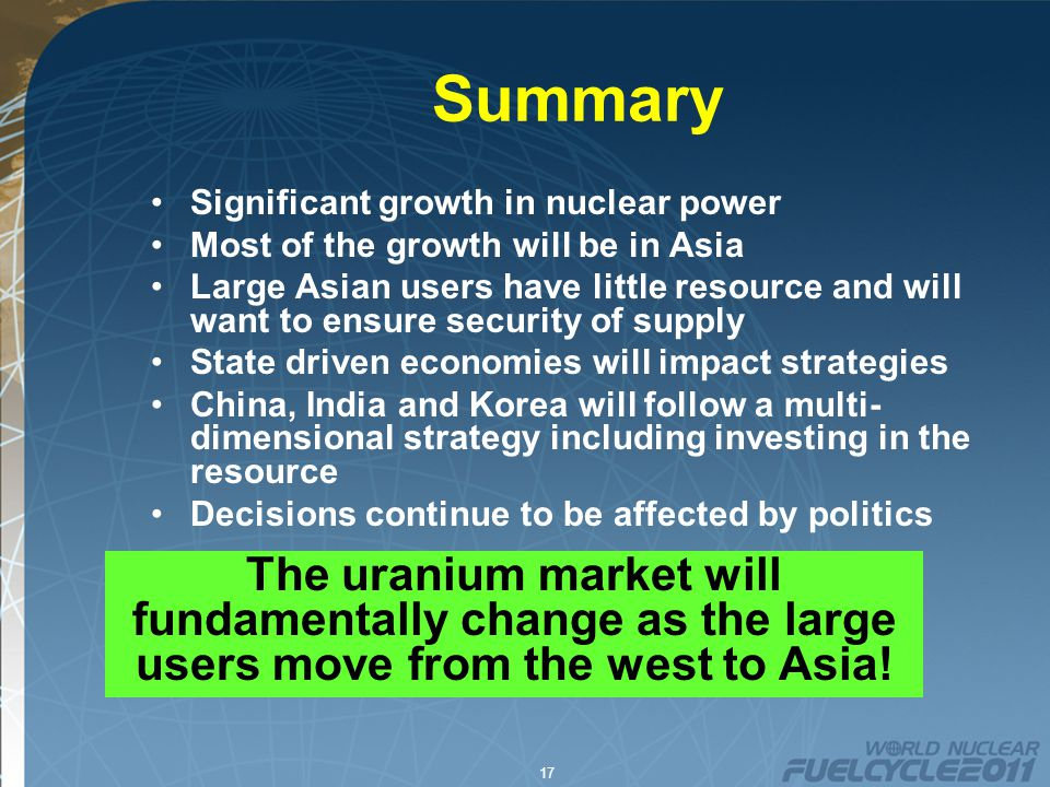 17 Summary Significant growth in nuclear power Most of the growth will be in Asia Large Asian users have little resource and will want to ensure security of supply State driven economies will impact strategies China, India and Korea will follow a multi- dimensional strategy including investing in the resource Decisions continue to be affected by politics The uranium market will fundamentally change as the large users move from the west to Asia!
