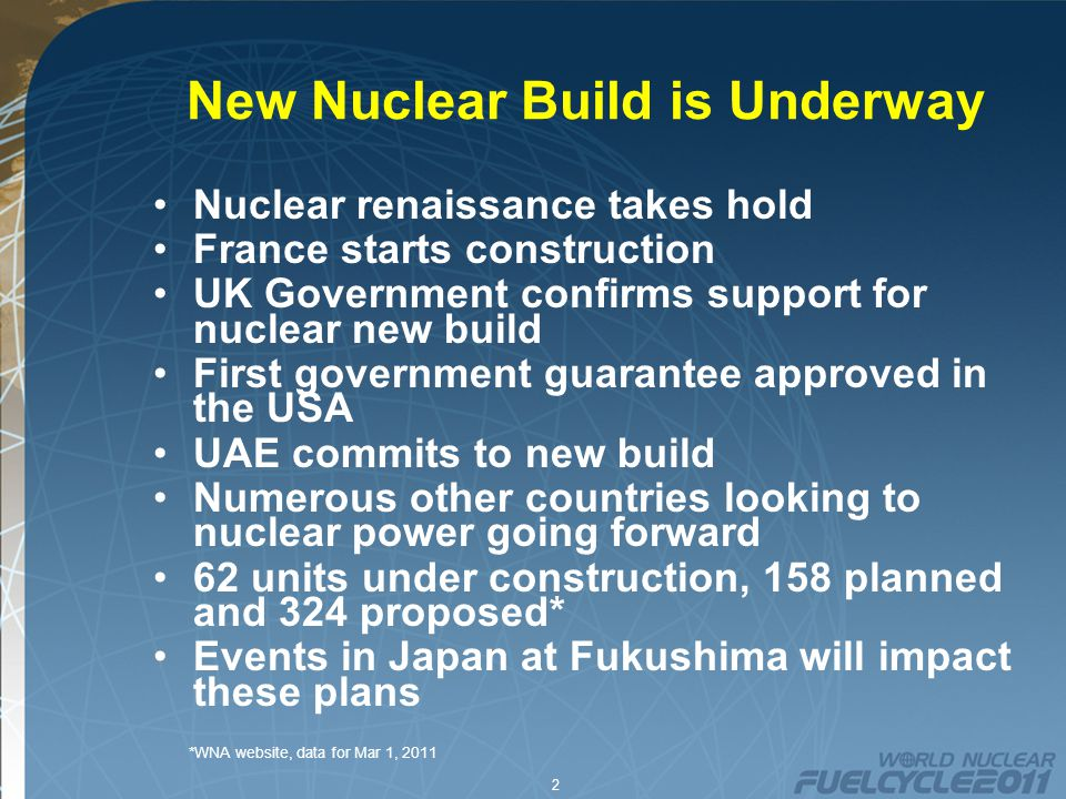 2 New Nuclear Build is Underway Nuclear renaissance takes hold France starts construction UK Government confirms support for nuclear new build First government guarantee approved in the USA UAE commits to new build Numerous other countries looking to nuclear power going forward 62 units under construction, 158 planned and 324 proposed* Events in Japan at Fukushima will impact these plans *WNA website, data for Mar 1, 2011