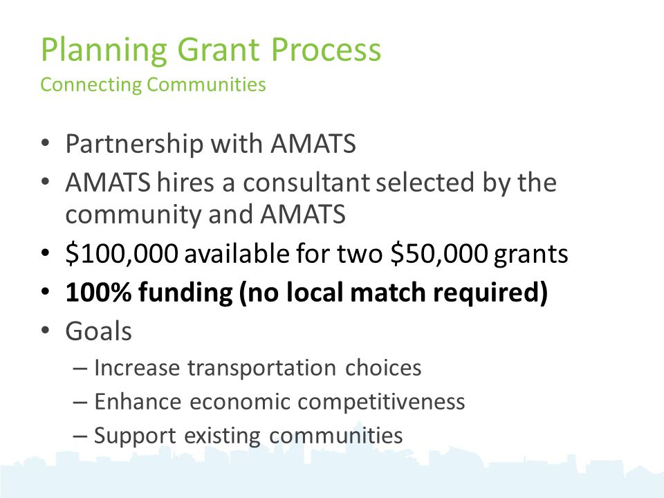 Planning Grant Process Connecting Communities Partnership with AMATS AMATS hires a consultant selected by the community and AMATS $100,000 available for two $50,000 grants 100% funding (no local match required) Goals – Increase transportation choices – Enhance economic competitiveness – Support existing communities