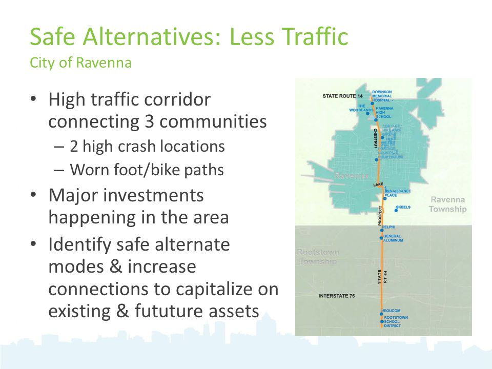 Safe Alternatives: Less Traffic City of Ravenna High traffic corridor connecting 3 communities – 2 high crash locations – Worn foot/bike paths Major investments happening in the area Identify safe alternate modes & increase connections to capitalize on existing & fututure assets